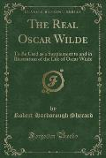 The Real Oscar Wilde to Be Used as a Supplement to and in Illustration of the Life of Oscar Wilde (Classic Reprint)