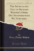 The Sources and Text of Richard Wagner's Opera Die Meistersinger We NU Rnberg (Classic Reprint)