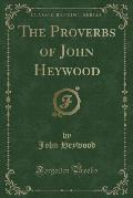 The Proverbs of John Heywood: Being the Proverbes of That Author Printed 1546 (Classic Reprint)