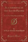 Blackbirding in the South Pacific: Or the First White Man on the Beach (Classic Reprint)
