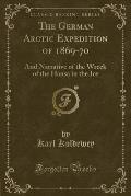 The German Arctic Expedition of 1869-70: And Narrative of the Wreck of the Hansa in the Ice (Classic Reprint)