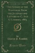 The Voyage of the Wanderer, from the Journals and Letters of C. and S. Lambert, 1883 (Classic Reprint)