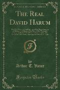 The Real David Harum: The Wise Ways and Droll Sayings of One Dave Hannum, of Homer, the Original of the Hero of Mr. Westcott's Popular Book;