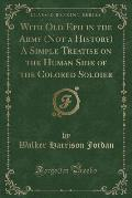 With Old Eph in the Army (Not a History) a Simple Treatise on the Human Side of the Colored Soldier (Classic Reprint)