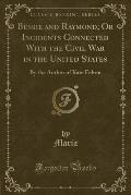 Bessie and Raymond; Or Incidents Connected with the Civil War in the United States: By the Author of Kate Felton (Classic Reprint)