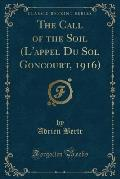 The Call of the Soil (L'Appel Du Sol Goncourt, 1916) (Classic Reprint)