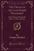 The Cruise of the Land Yacht Wanderer, or Thirteen Hundred Miles in My Caravan (Classic Reprint)