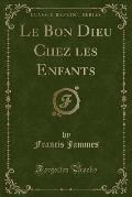Le Bon Dieu Chez Les Enfants (Classic Reprint)
