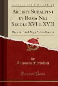 Artisti Subalpini in Roma Nei Secoli XVI E XVII: Ricerche E Studi Negli Archivi Romani (Classic Reprint)