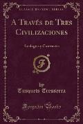 A Traves de Tres Civilizaciones: Analogias y Contrastes (Classic Reprint)