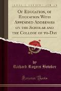Of Education, of Education with Appended Addresses on the Scholar and the College of To-Day (Classic Reprint)