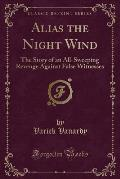 Alias the Night Wind: The Story of an All-Sweeping Revenge Against False Witnesses (Classic Reprint)