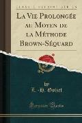 La Vie Prolongee Au Moyen de La Methode Brown-Sequard (Classic Reprint)