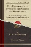 Eine Experimentelle Studie Auf Dem Gebiete Des Hypnotismus: Nebst Bemerkungen Uber Suggestion Und Suggestionstherapie (Classic Reprint)