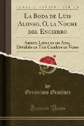 La Boda de Luis Alonso, O, La Noche del Encierro: Sainete Lirico En Un Acto, Dividido En Tres Cuadros En Verso (Classic Reprint)