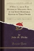 A Manual, or an Easy Method of Managing Bees, in the Most Profitable Manner to Their Owner: With Infallible Rules to Prevent Their Destruction by the