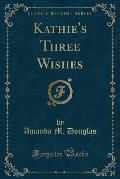 Kathie's Three Wishes (Classic Reprint)