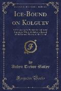Ice-Bound on Kolguev: A Chapter in the Exploration of Arctic Europe to Which Is Added a Record of the Natural History of the Island (Classic