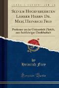 Seinem Hochverehrten Lehrer Herrn Dr. Med; Heinrich Frey: Professor an Der Universitat Zurich, Aus Aufrichtiger Dankbarkeit (Classic Reprint)
