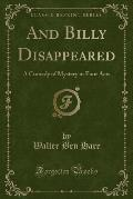 And Billy Disappeared: A Comedy of Mystery in Four Acts (Classic Reprint)