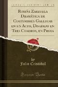 Rosina Zarzuela Dramatica de Costumbres Gallegas En Un Acto, Dividido En Tres Cuadros, En Prosa (Classic Reprint)