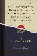 G. B: Pergolesi, Vita, Opere Ed Influenza Su L'Arte (Con Molti Esempi Musicali Ed Illustrazioni) (Classic Reprint)