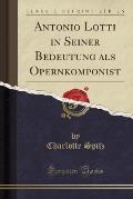 Antonio Lotti in Seiner Bedeutung ALS Opernkomponist (Classic Reprint)