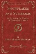 Snowflakes and Sunbeams: Or the Young Fur Traders; A Tale of the Far North (Classic Reprint)