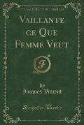 Vaillante Ce Que Femme Veut (Classic Reprint)