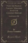 From the Francis Parkman Memorial Fund for Canadian History: Established in 1908 (Classic Reprint)