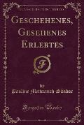 Geschehenes, Gesehenes Erlebtes (Classic Reprint)