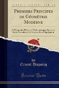 Premiers Principes de Geometrie Moderne: A L'Usage Des Eleves de Mathematiques Speciales Et Des Candidats a la Licence Et A L'Agregation (Classic Repr