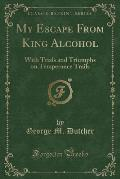 My Escape from King Alcohol: With Trials and Triumphs on Temperance Trails (Classic Reprint)