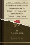 Uhlands Dramatische Arbeitsweise in Seinen Historischen Dramen Und Dramenentwurfen (Classic Reprint)