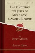 La Condition Des Juifs de Metz Dans L'Ancien Regime (Classic Reprint)