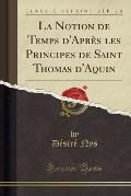 La Notion de Temps D'Apres Les Principes de Saint Thomas D'Aquin (Classic Reprint)