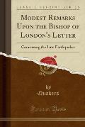 Modest Remarks Upon the Bishop of London's Letter: Concerning the Late Earthquakes (Classic Reprint)