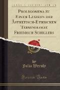 Prolegomena Zu Einem Lexikon Der Asthetisch-Ethischen Terminologie Friedrich Schillers (Classic Reprint)