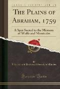 The Plains of Abraham, 1759: A Spot Sacred to the Memory of Wolfe and Montcalm (Classic Reprint)