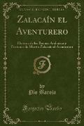 Zalacain El Aventurero: Historia de Las Buenas Andanzas y Fortunas de Martin Zalacain El Aventurero (Classic Reprint)
