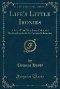 Life's Little Ironies: A Set of Tales with Some Colloquial Sketches Entitled a Few Crusted Characters (Classic Reprint)