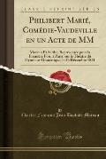 Philibert Marie, Comedie-Vaudeville En Un Acte de MM: Moreau Et Scribe, Representee Pour La Premiere Fois, a Paris, Sur Le Theatre Du Gymnase-Dramatiq