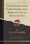 Untersuchungen Uber Sigers (Von Brabant) Anima Intellectiva (Classic Reprint)
