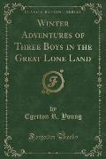 Winter Adventures of Three Boys in the Great Lone Land (Classic Reprint)