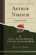 Arthur Nikisch: Leben Und Wirken (Classic Reprint)