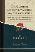 Die Gesammte Literatur Walther's Von Der Vogelweide: Eine Kritisch-Vergleichende Studie Zur Geschichte Der Walther-Forschung (Classic Reprint)