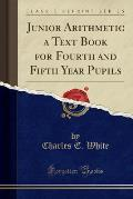 Junior Arithmetic a Text Book for Fourth and Fifth Year Pupils (Classic Reprint)