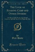 The Luck of Roaring Camp and Other Stories: Including Earlier Papers, Spanish and American Legends, Tales of the Argonauts, Etc (Classic Reprint)
