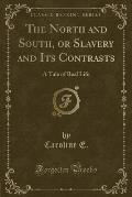 The North and South, or Slavery and Its Contrasts: A Tale of Real Life (Classic Reprint)
