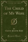 The Works of Charles Paul de Kock: With a General Introduction by Jules Claretie; The Child of My Wife (Classic Reprint)